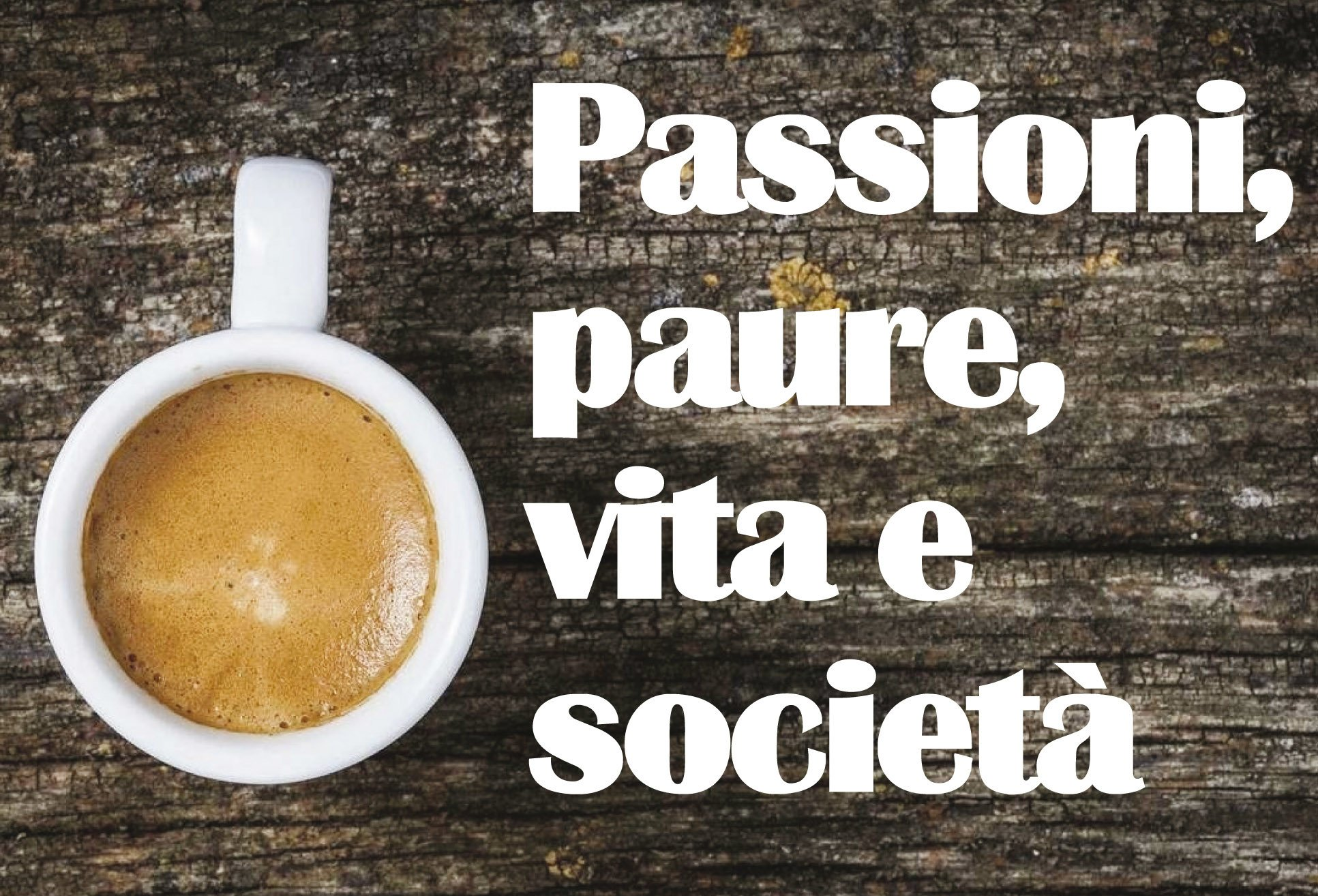 Passioni, paure, vita e società